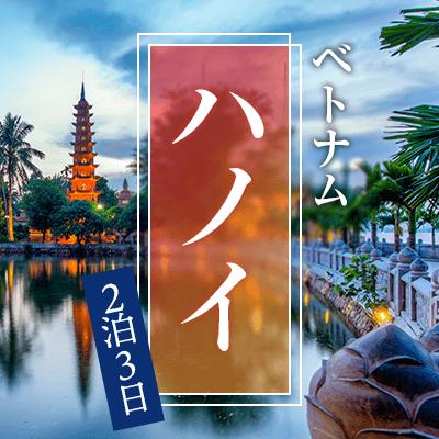 【ベトナム・ハノイ2泊3日】 シティを楽しむ、大人の修学旅行♪